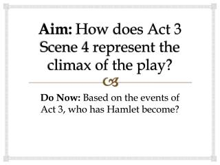 Aim:  How does Act 3 Scene 4 represent the climax of the play?