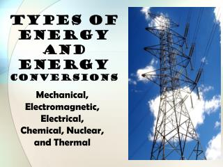 TYPES OF ENERGY and Energy  Conversions
