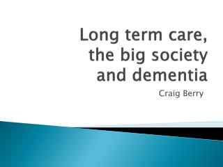 Long term care,  the big society  and dementia