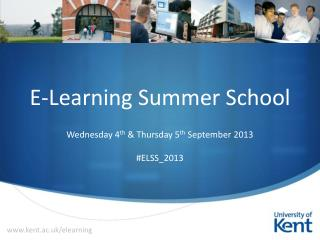E-Learning Summer School Wednesday 4 th  & Thursday 5 th  September 2013 #ELSS_2013