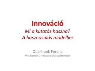 Innováció Mi a kutatás haszna?  A hasznosulás modelljei