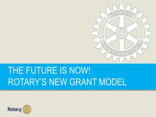 THE FUTURE IS NOW! ROTARY'S NEW GRANT MODEL