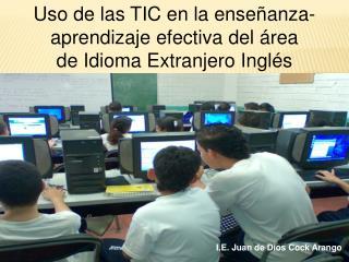 Uso de las TIC en  la enseñanza-aprendizaje efectiva  del área  de  Idioma Extranjero Inglés