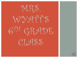 MRS. WYATT'S 6 TH  GRADE CLASS