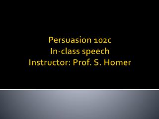 Persuasion 102c In-class speech Instructor: Prof. S. Homer