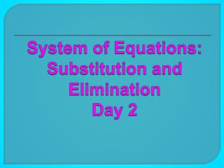 System of Equations: Substitution and  Elimination Day 2