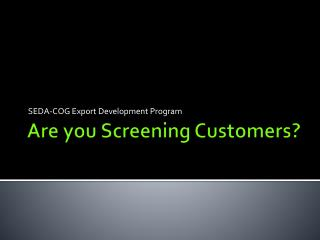 Are you Screening Customers?