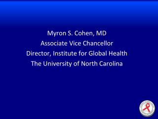 Myron S. Cohen, MD Associate Vice Chancellor Director, Institute for Global Health