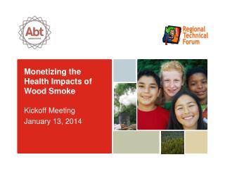 Monetizing the Health Impacts of Wood Smoke Kickoff Meeting January 13, 2014