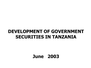 DEVELOPMENT OF GOVERNMENT SECURITIES IN TANZANIA   June   2003