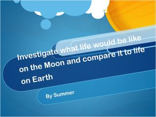 Investigate what life would be like on the Moon and compare it to life on Earth