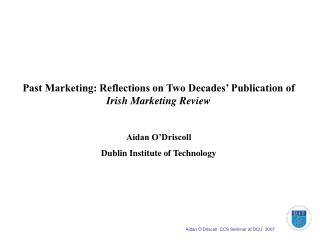 Past Marketing: Reflections on Two Decades  Publication of Irish Marketing Review  Aidan O Driscoll Dublin Institute of