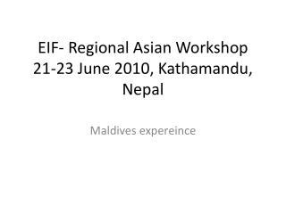 EIF- Regional Asian Workshop 21-23 June 2010,  Kathamandu , Nepal