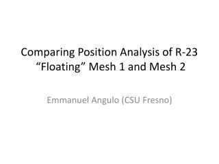 Comparing Position  Analysis of R-23   �Floating� Mesh 1 and Mesh 2
