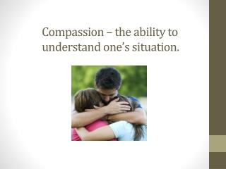 Compassion – the ability to understand one's situation.