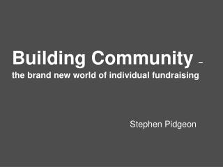 Building Community  �  the brand new world of individual fundraising