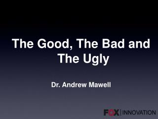 The Good, The Bad and The Ugly Dr. Andrew  Mawell