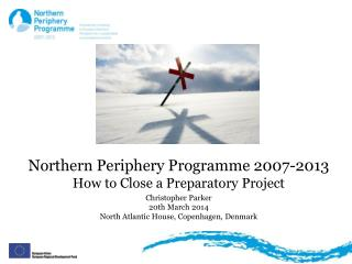 Northern Periphery Programme 2007-2013 How to Close a Preparatory  Project