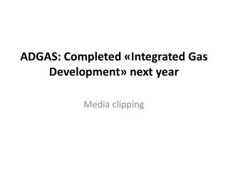 ADGAS:  Completed «Integrated Gas Development» next year