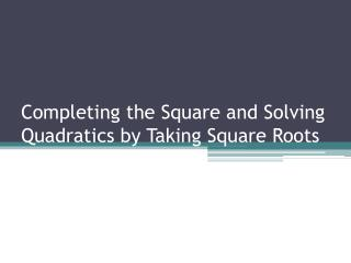 Completing the Square and Solving Quadratics by Taking Square Roots