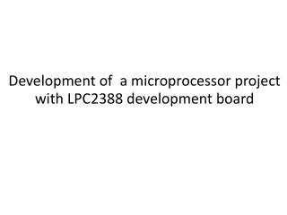 Development of  a  microprocessor  project  with LPC2388 development board