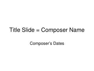 Title Slide = Composer Name