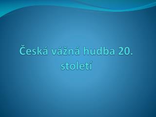 Česká  vážná  hudba  20. století
