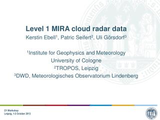 Level 1 MIRA cloud radar data Kerstin Ebell 1 , Patric Seifert 2 , Uli Görsdorf 3