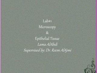 Lab#1 Microscopy & Epithelial Tissue Lama  AlAbdi Supervised by: Dr. Reem  AlAjmi