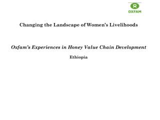 Changing the Landscape of Women's Livelihoods Oxfam's Experiences in Honey Value Chain Development