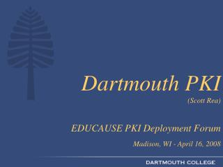 Dartmouth PKI  Scott Rea   EDUCAUSE PKI Deployment Forum  Madison, WI - April 16, 2008