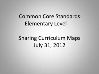 Common Core Standards Elementary Level Sharing Curriculum Maps July 31, 2012