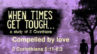 Compelled by love 2 Corinthians 5: 11-6:2