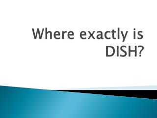 Where exactly is DISH?