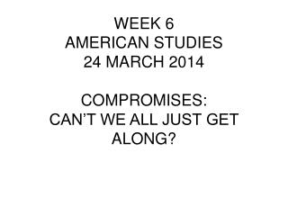 WEEK 6 AMERICAN STUDIES 24 MARCH 2014 COMPROMISES: CAN'T WE ALL JUST GET ALONG?
