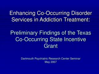 Enhancing Co-Occurring Disorder Services in Addiction Treatment:  Preliminary Findings of the Texas Co-Occurring State I