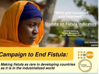 """What gets measured  gets improved"": Update on Fistula Indicators IOFWG Meeting Dhaka, Bangladesh"
