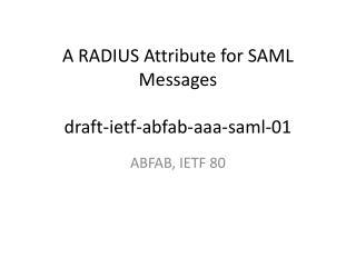 A RADIUS Attribute for SAML Messages  draft-ietf-abfab-aaa-saml-01