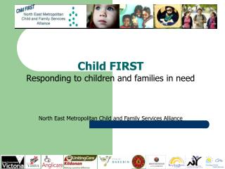 Child FIRST Responding to children and families in need    North East Metropolitan Child and Family Services Alliance