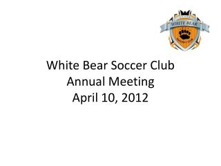 White Bear Soccer Club Annual Meeting April 10, 2012