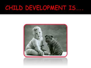 CHILD DEVELOPMENT IS…..