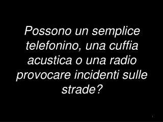 Possono un semplice telefonino, una cuffia acustica o una radio provocare incidenti sulle strade?