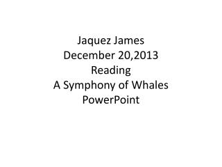 Jaquez James December 20,2013 Reading A Symphony of Whales PowerPoint