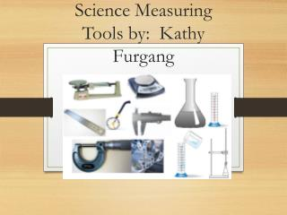 Science Measuring Tools by:  Kathy  Furgang