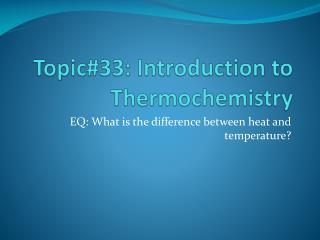 Topic#33: Introduction to  Thermochemistry
