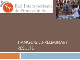 Tianguis … preliminary results