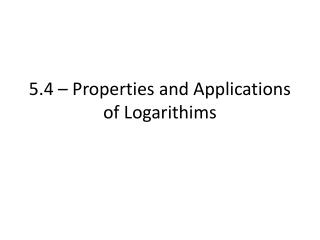 5.4 – Properties and Applications of  Logarithims