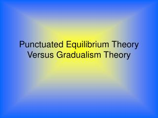 Punctuated Equilibrium Theory Versus Gradualism Theory