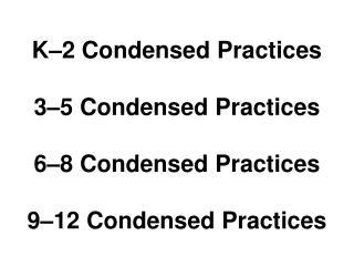 K–2 Condensed Practices 3–5 Condensed Practices 6–8 Condensed Practices 9–12 Condensed Practices