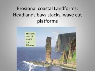 Erosional coastal Landforms: Headlands bays stacks, wave cut platforms